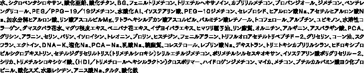 水、シクロペンタシロキサン、酸化亜鉛、酸化チタン、BG、フェニルトリメチコン、トリエチルヘキサノイン、カプリリルメチコン、プロパンジオール、ジメチコン、ペンチレングリコール、PEG/PPG−19/19ジメチコン、水酸化Al、イソステアリン酸、PEG−10ジメチコン、セレブロシド、ヒアルロン酸Na、アセチルヒアルロン酸Na、加水分解ヒアルロン酸、リン酸アスコルビルMg、テトラヘキシルデカン酸アスコルビル、パルミチン酸レチノール、トコフェロール、アルブチン、ユビキノン、水溶性コラーゲン、ダマスクバラ花水、マグワ根皮エキス、ベニバナ花エキス、イザヨイバラエキス、ヒマワリ種子油、リン脂質、オルニチン、アルギニン、アスパラギン酸、PCA、グリシン、アラニン、セリン、バリン、イソロイシン、トレオニン、プロリン、ヒスチジン、フェニルアラニン、トリフルオロアセチルトリペプチド−2、グリセリン、コーン油、スクワラン、エクトイン、DNA−K、塩化Na、PCA−Na、乳酸Na、糖脂質、コレステロール、レブリン酸Na、デキストラン、トリエトキシカプリリルシラン、ヒドロキシプロピルシクロデキストリン、セチルジグリセリルトリス(トリメチルシロキシ)シリルエチルジメチコン、ポリメチルシルセスキオキサン、イソステアリン酸ポリグリセリル−2、シリカ、トリメチルシロキシケイ酸、(HDI/トリメチロールヘキシルラクトン)クロスポリマー、ハイドロゲンジメチコン、マイカ、メチコン、ブチルカルバミン酸ヨウ化プロピニル、酸化スズ、水添レシチン、アニス酸Na、タルク、酸化鉄