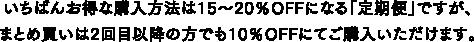 いちばんお得な購入方法は15~20%OFFになる「定期便」ですが、まとめ買いは2回目以降の方でも10%OFFにてご購入いただけます。