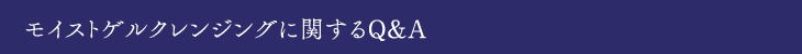 モイストゲルクレンジングに関するQ&A