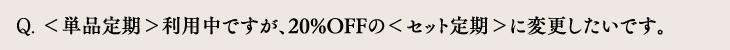 <単品定期>利用中ですが、20%OFFの<セット定期>に変更したいです。